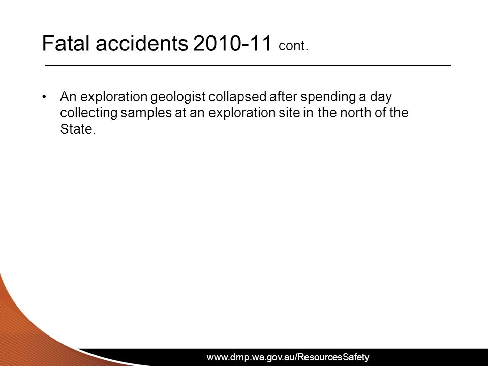 www.dmp.wa.gov.au/ResourcesSafety Fatal accidents 2010-11 cont. An exploration geologist collapsed after spending a day collecting samples at an explo
