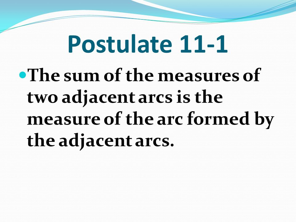 Postulate 11-1 The sum of the measures of two adjacent arcs is the measure of the arc formed by the adjacent arcs.
