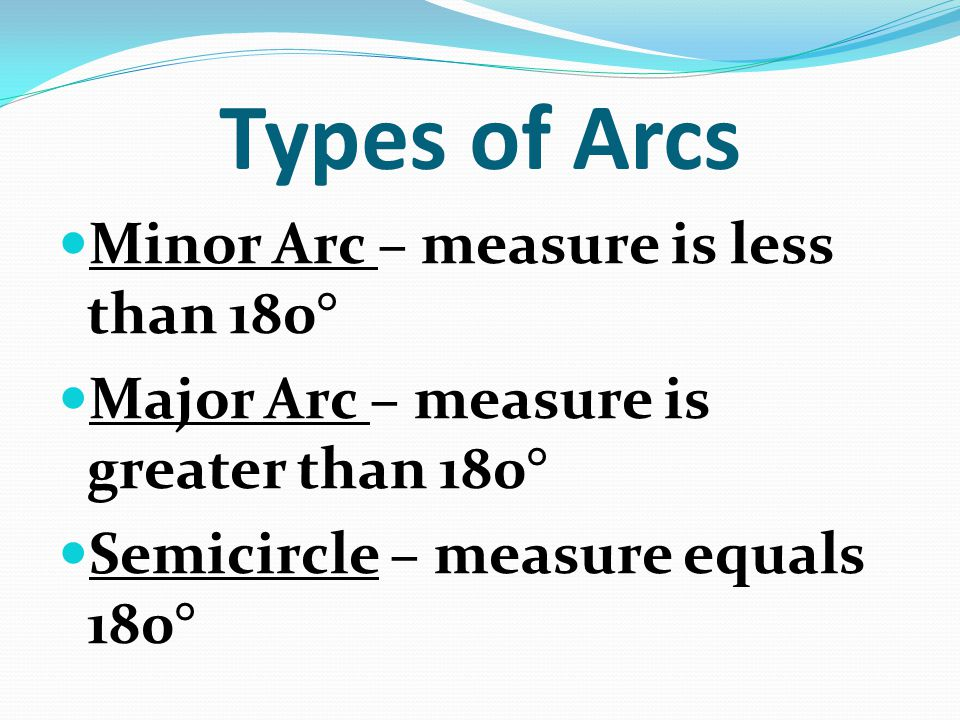 Types of Arcs Minor Arc – measure is less than 180° Major Arc – measure is greater than 180° Semicircle – measure equals 180°