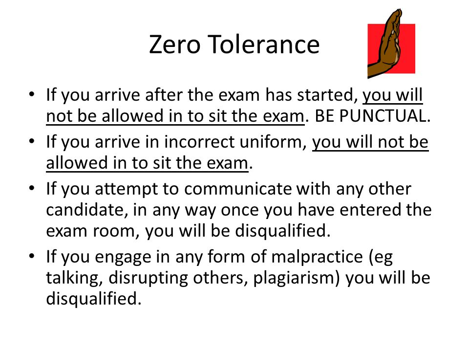 Zero Tolerance If you arrive after the exam has started, you will not be allowed in to sit the exam. BE PUNCTUAL. If you arrive in incorrect uniform,