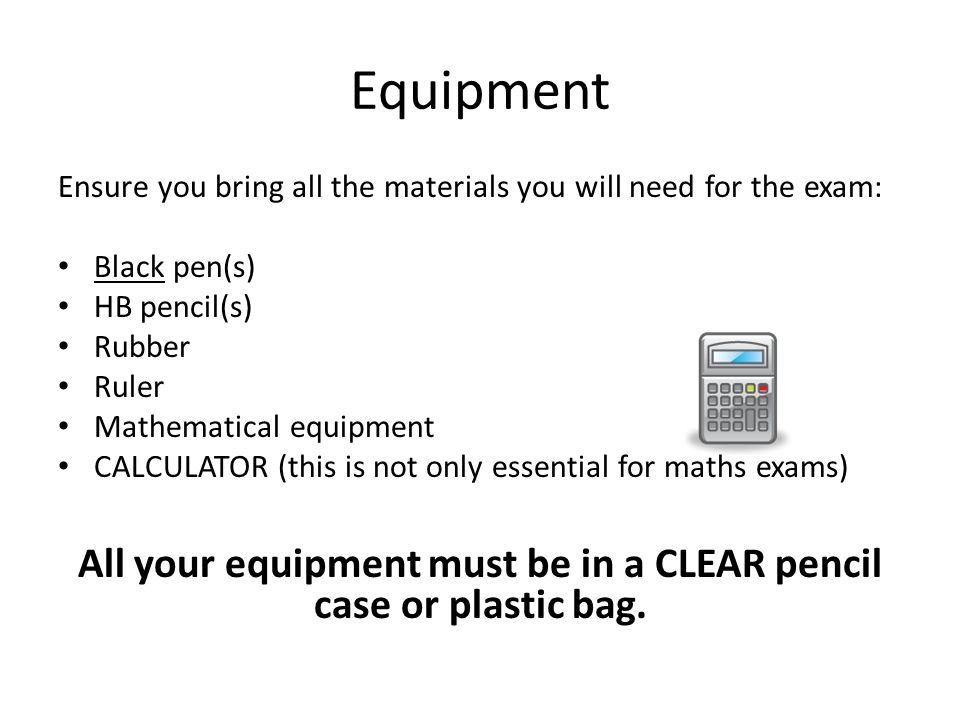 Equipment Ensure you bring all the materials you will need for the exam: Black pen(s) HB pencil(s) Rubber Ruler Mathematical equipment CALCULATOR (this is not only essential for maths exams) All your equipment must be in a CLEAR pencil case or plastic bag.