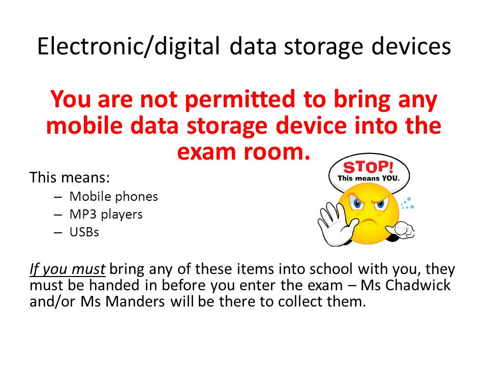 Electronic/digital data storage devices You are not permitted to bring any mobile data storage device into the exam room.