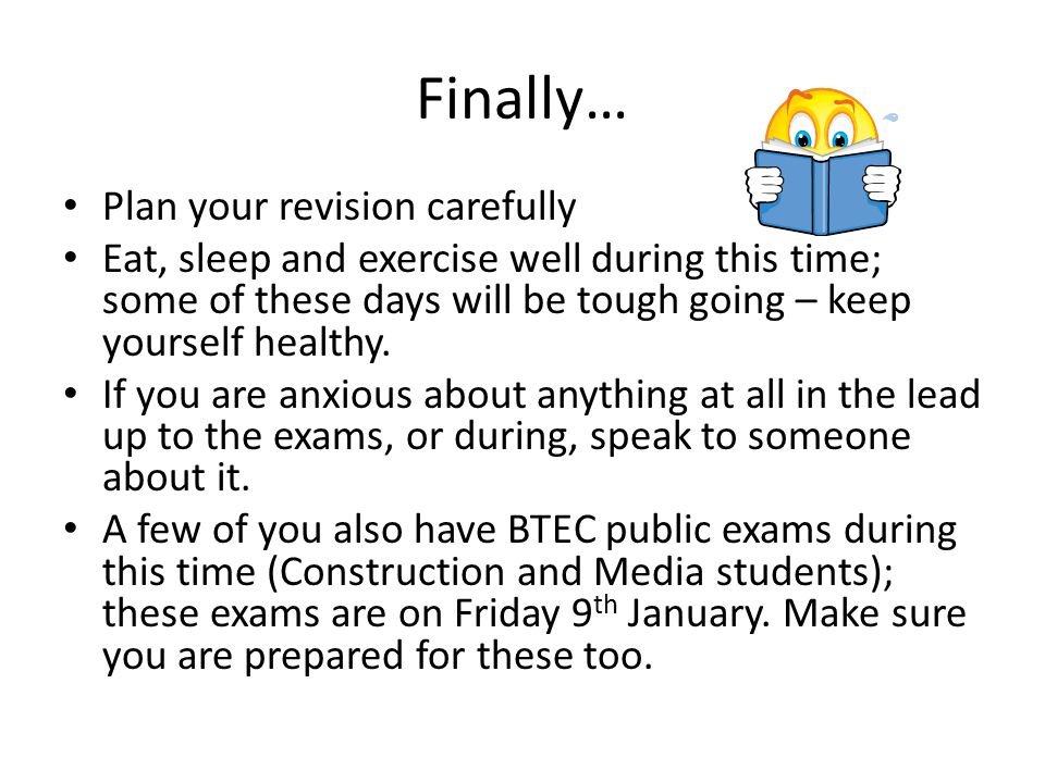 Finally… Plan your revision carefully Eat, sleep and exercise well during this time; some of these days will be tough going – keep yourself healthy.