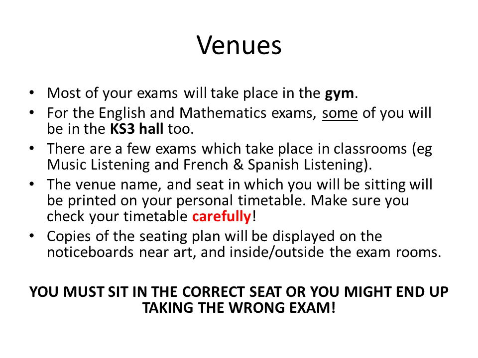 Venues Most of your exams will take place in the gym. For the English and Mathematics exams, some of you will be in the KS3 hall too. There are a few