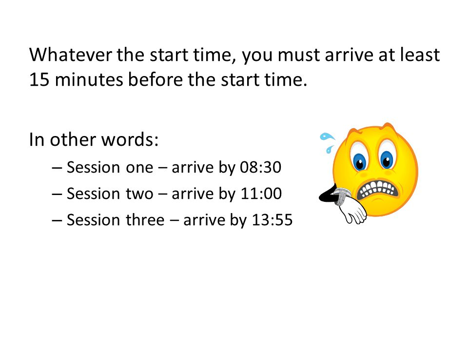 Whatever the start time, you must arrive at least 15 minutes before the start time. In other words: – Session one – arrive by 08:30 – Session two – ar