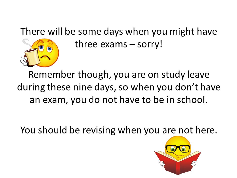 There will be some days when you might have three exams – sorry! Remember though, you are on study leave during these nine days, so when you don't hav
