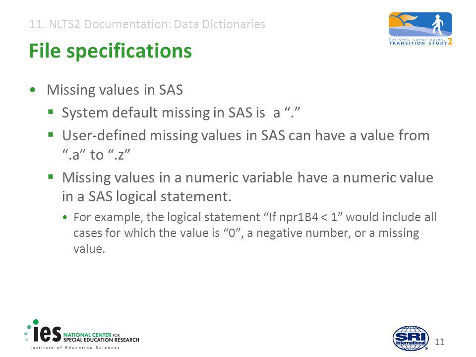 "11. NLTS2 Documentation: Data Dictionaries 11 File specifications Missing values in SAS  System default missing in SAS is a "".""  User-defined missin"