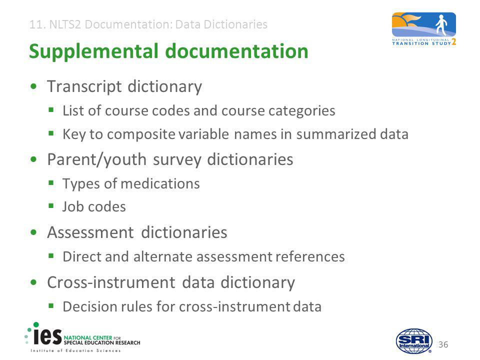 11. NLTS2 Documentation: Data Dictionaries 36 Supplemental documentation Transcript dictionary  List of course codes and course categories  Key to c