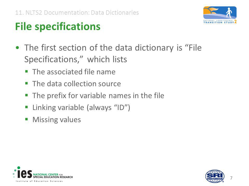 "11. NLTS2 Documentation: Data Dictionaries 7 File specifications The first section of the data dictionary is ""File Specifications,"" which lists  The"