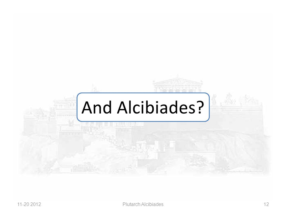And Alcibiades? 11-20 2012 Plutarch Alcibiades 12