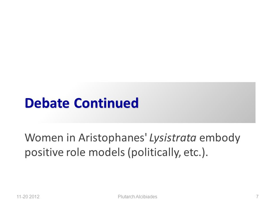 Debate Continued Women in Aristophanes' Lysistrata embody positive role models (politically, etc.). 11-20 2012 Plutarch Alcibiades 7