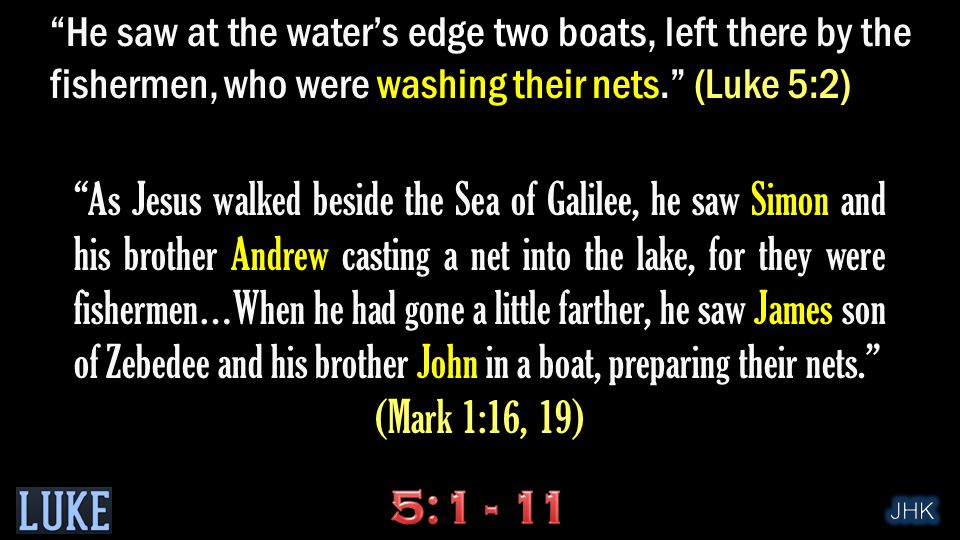 As Jesus walked beside the Sea of Galilee, he saw Simon and his brother Andrew casting a net into the lake, for they were fishermen…When he had gone a little farther, he saw James son of Zebedee and his brother John in a boat, preparing their nets. (Mark 1:16, 19) He saw at the water's edge two boats, left there by the fishermen, who were washing their nets. (Luke 5:2)