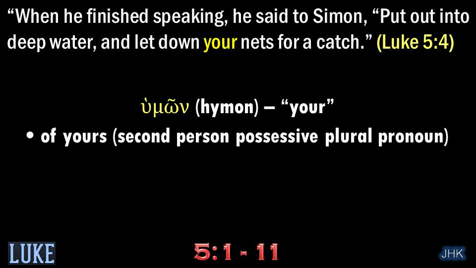 When he finished speaking, he said to Simon, Put out into deep water, and let down your nets for a catch. (Luke 5:4) ὑ μ ῶ ν (hymon) – your of yours (second person possessive plural pronoun)