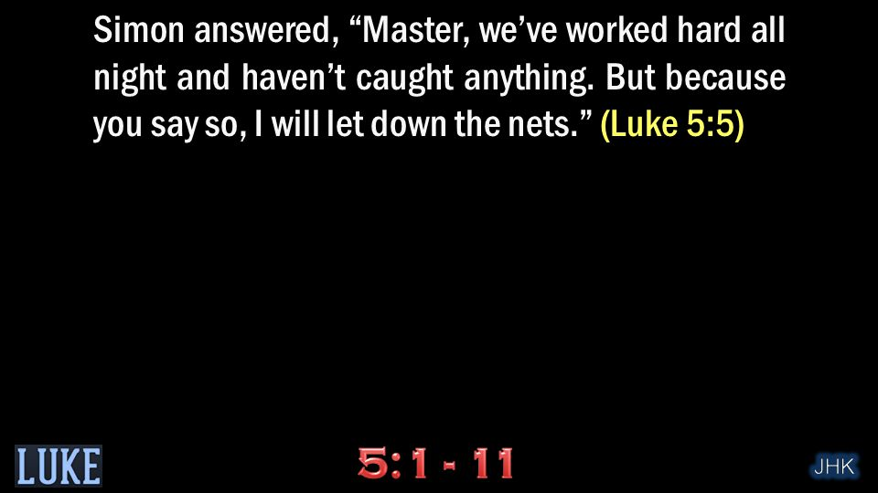 Simon answered, Master, we've worked hard all night and haven't caught anything.
