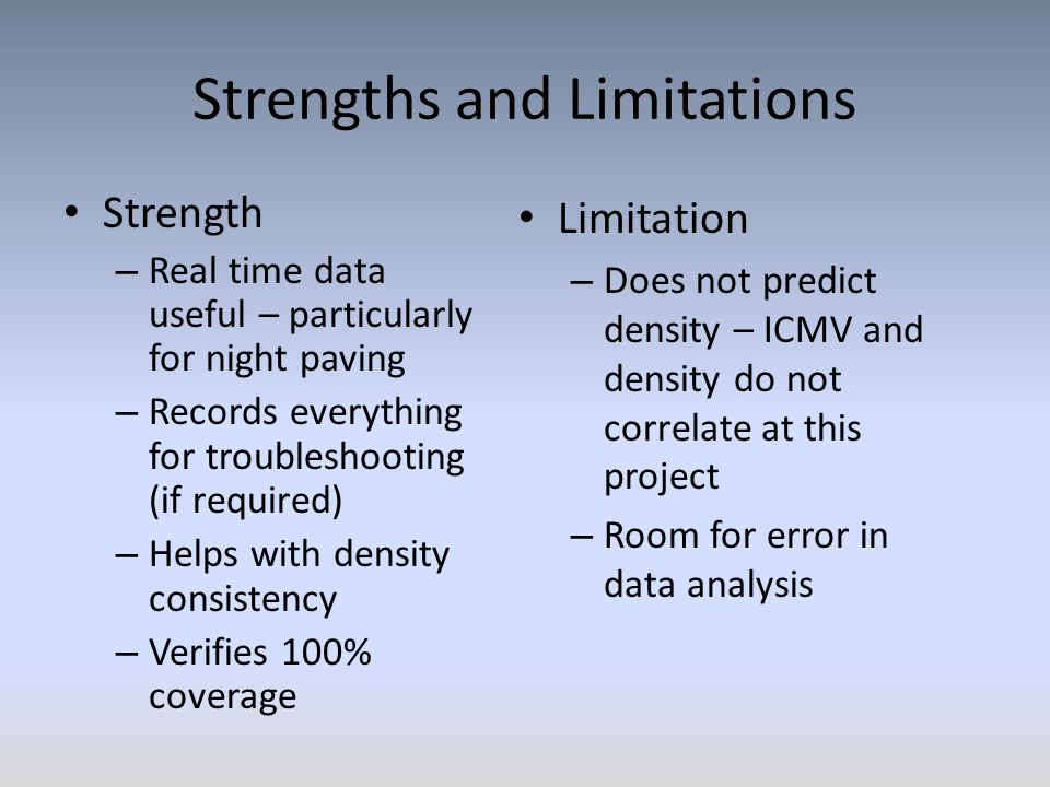 Strengths and Limitations Strength – Real time data useful – particularly for night paving – Records everything for troubleshooting (if required) – Helps with density consistency – Verifies 100% coverage Limitation – Does not predict density – ICMV and density do not correlate at this project – Room for error in data analysis