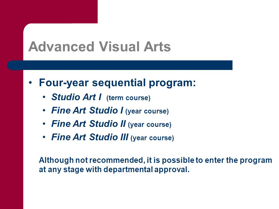 Advanced Visual Arts Four-year sequential program: Studio Art I (term course) Fine Art Studio I (year course) Fine Art Studio II (year course) Fine Art Studio III (year course) Although not recommended, it is possible to enter the program at any stage with departmental approval.
