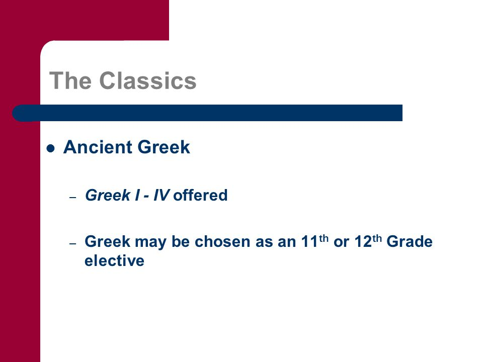 The Classics Ancient Greek – Greek I - IV offered – Greek may be chosen as an 11 th or 12 th Grade elective