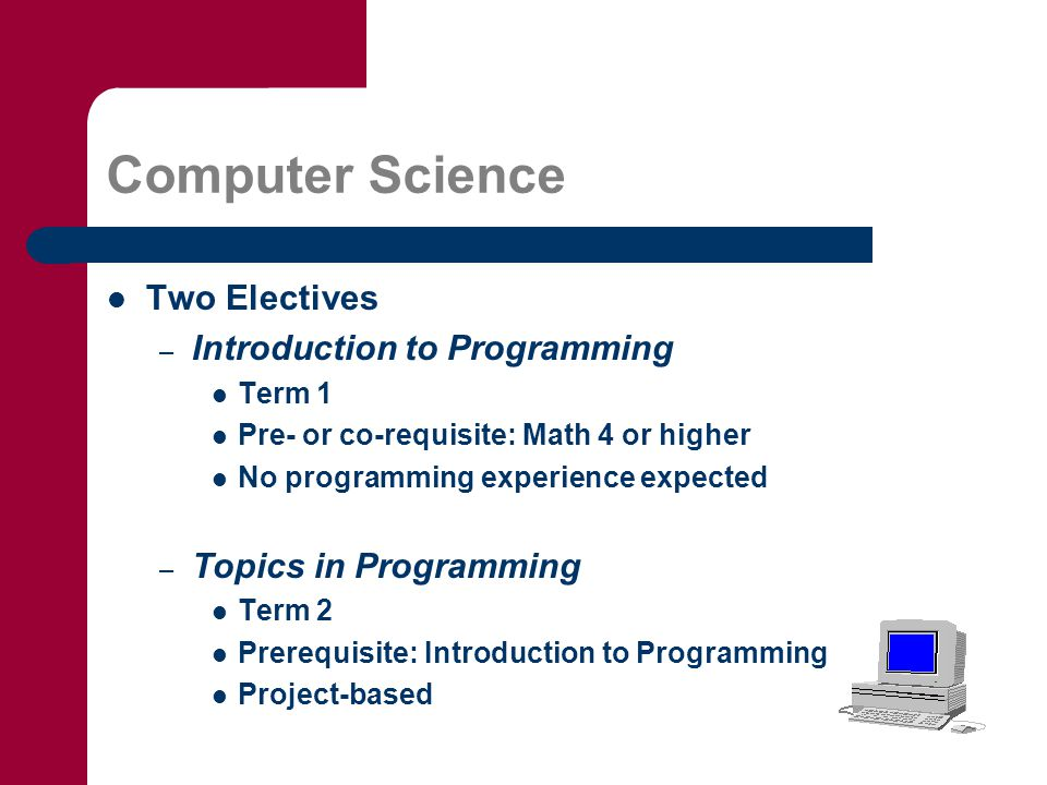 Computer Science Two Electives – Introduction to Programming Term 1 Pre- or co-requisite: Math 4 or higher No programming experience expected – Topics in Programming Term 2 Prerequisite: Introduction to Programming Project-based