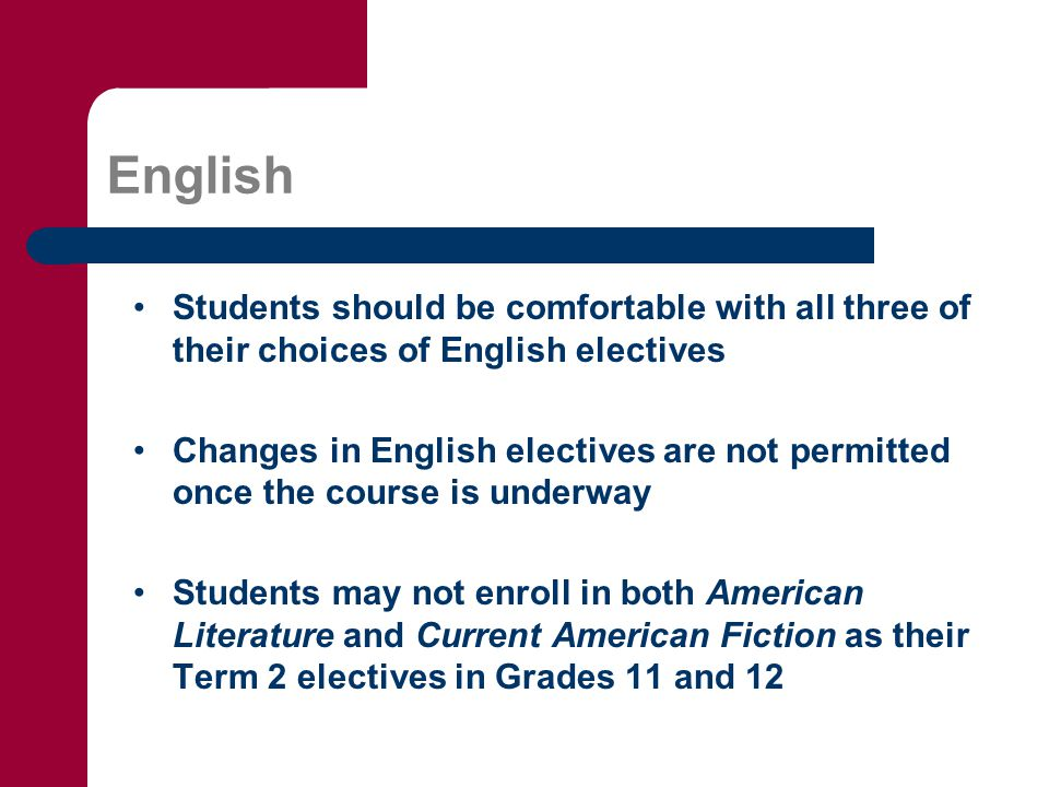 English Students should be comfortable with all three of their choices of English electives Changes in English electives are not permitted once the course is underway Students may not enroll in both American Literature and Current American Fiction as their Term 2 electives in Grades 11 and 12