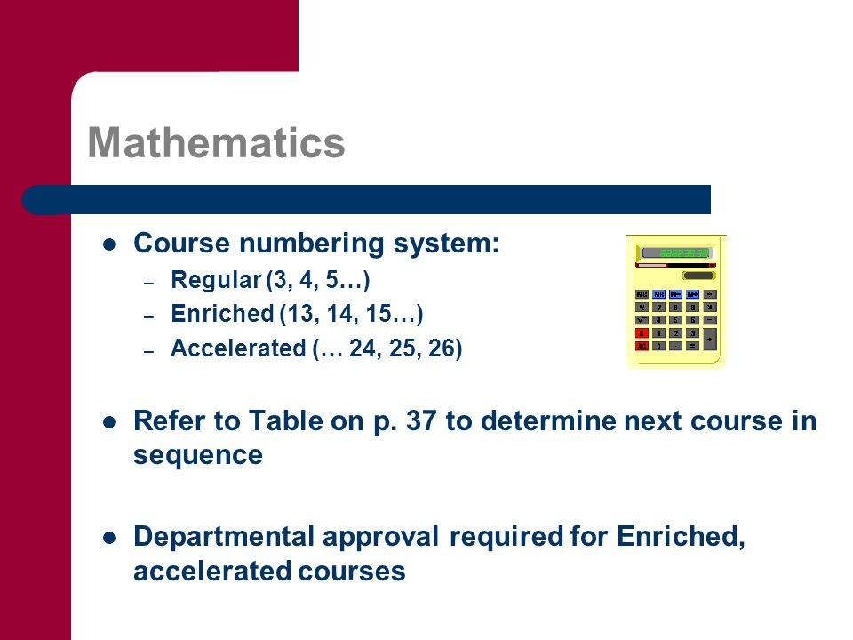 Mathematics Course numbering system: – Regular (3, 4, 5…) – Enriched (13, 14, 15…) – Accelerated (… 24, 25, 26) Refer to Table on p.