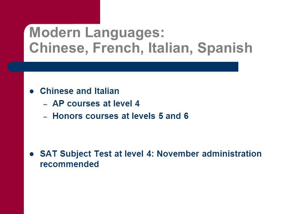 Modern Languages: Chinese, French, Italian, Spanish Chinese and Italian – AP courses at level 4 – Honors courses at levels 5 and 6 SAT Subject Test at level 4: November administration recommended