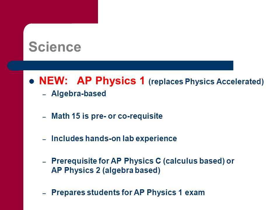 Science NEW: AP Physics 1 (replaces Physics Accelerated) – Algebra-based – Math 15 is pre- or co-requisite – Includes hands-on lab experience – Prerequisite for AP Physics C (calculus based) or AP Physics 2 (algebra based) – Prepares students for AP Physics 1 exam