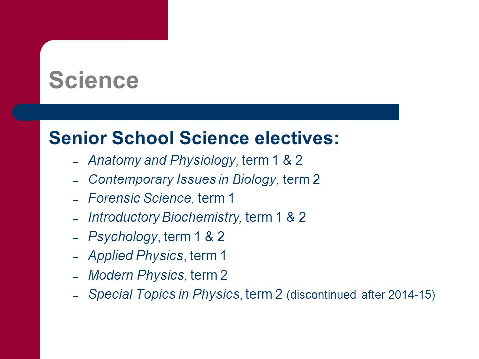 Science Senior School Science electives: – Anatomy and Physiology, term 1 & 2 – Contemporary Issues in Biology, term 2 – Forensic Science, term 1 – Introductory Biochemistry, term 1 & 2 – Psychology, term 1 & 2 – Applied Physics, term 1 – Modern Physics, term 2 – Special Topics in Physics, term 2 (discontinued after 2014-15)