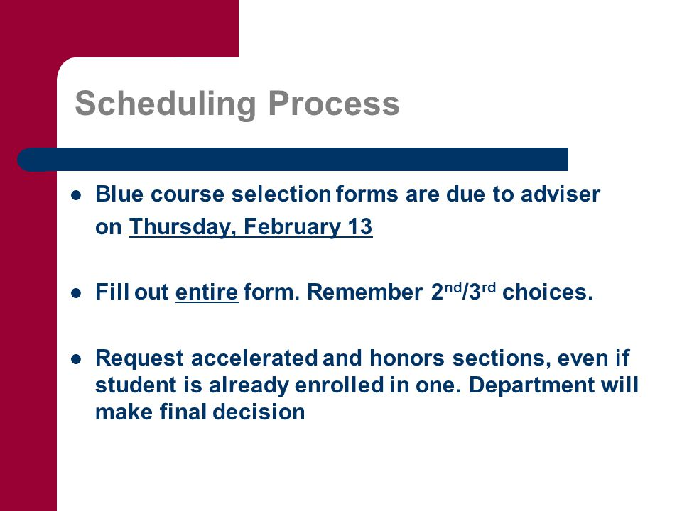 Scheduling Process Blue course selection forms are due to adviser on Thursday, February 13 Fill out entire form.