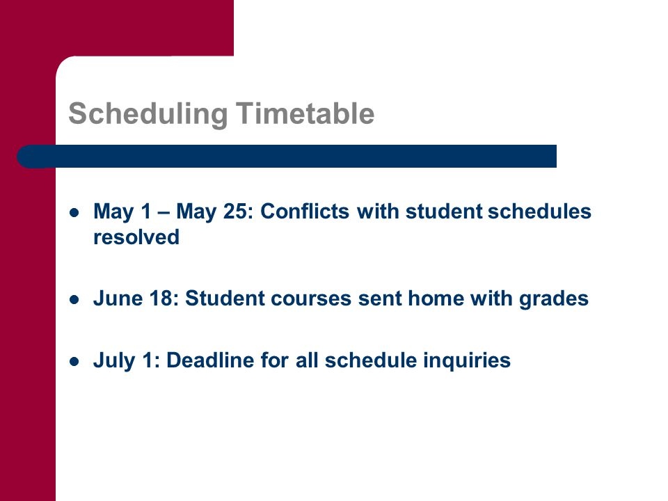 Scheduling Timetable May 1 – May 25: Conflicts with student schedules resolved June 18: Student courses sent home with grades July 1: Deadline for all schedule inquiries