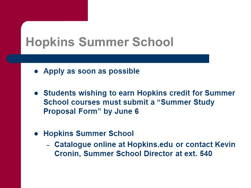 Hopkins Summer School Apply as soon as possible Students wishing to earn Hopkins credit for Summer School courses must submit a Summer Study Proposal Form by June 6 Hopkins Summer School – Catalogue online at Hopkins.edu or contact Kevin Cronin, Summer School Director at ext.