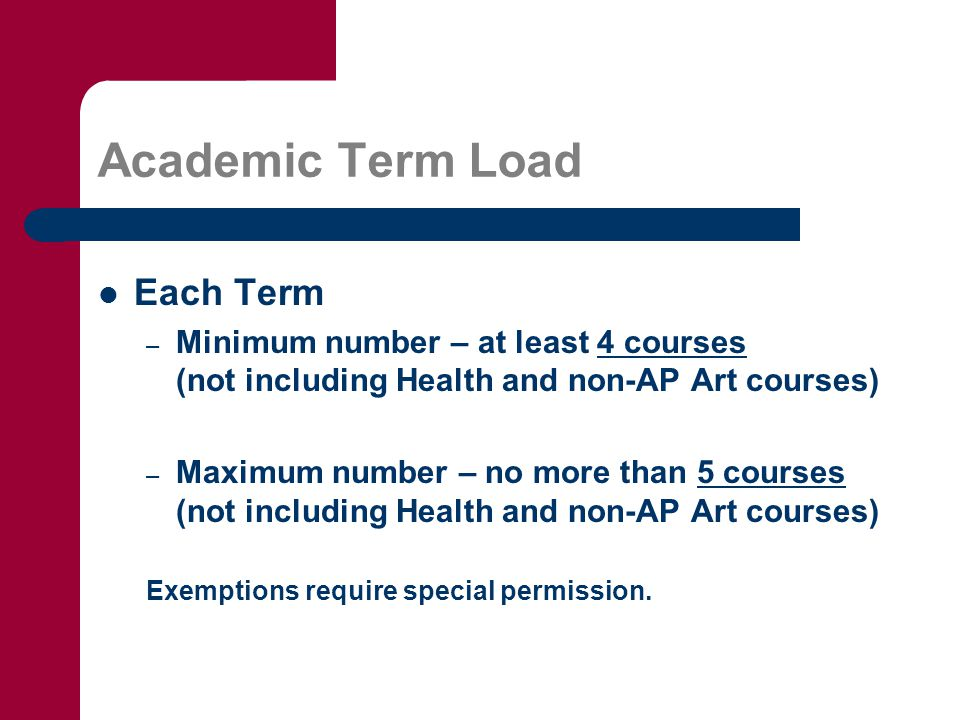Academic Term Load Each Term – Minimum number – at least 4 courses (not including Health and non-AP Art courses) – Maximum number – no more than 5 cou