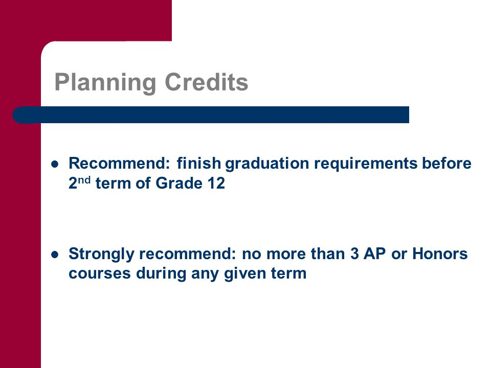 Planning Credits Recommend: finish graduation requirements before 2 nd term of Grade 12 Strongly recommend: no more than 3 AP or Honors courses during any given term