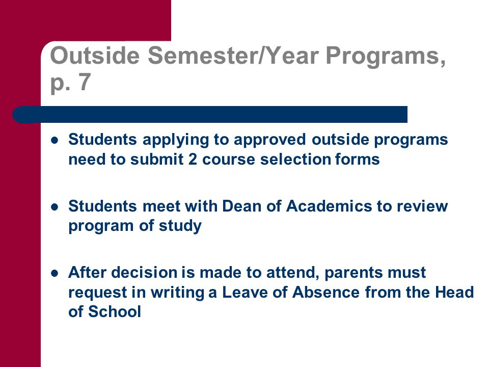 Outside Semester/Year Programs, p. 7 Students applying to approved outside programs need to submit 2 course selection forms Students meet with Dean of