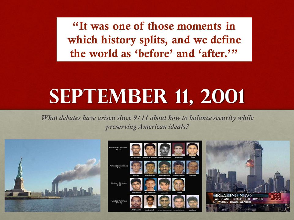"September 11, 2001 What debates have arisen since 9/11 about how to balance security while preserving American ideals? ""It was one of those moments in"
