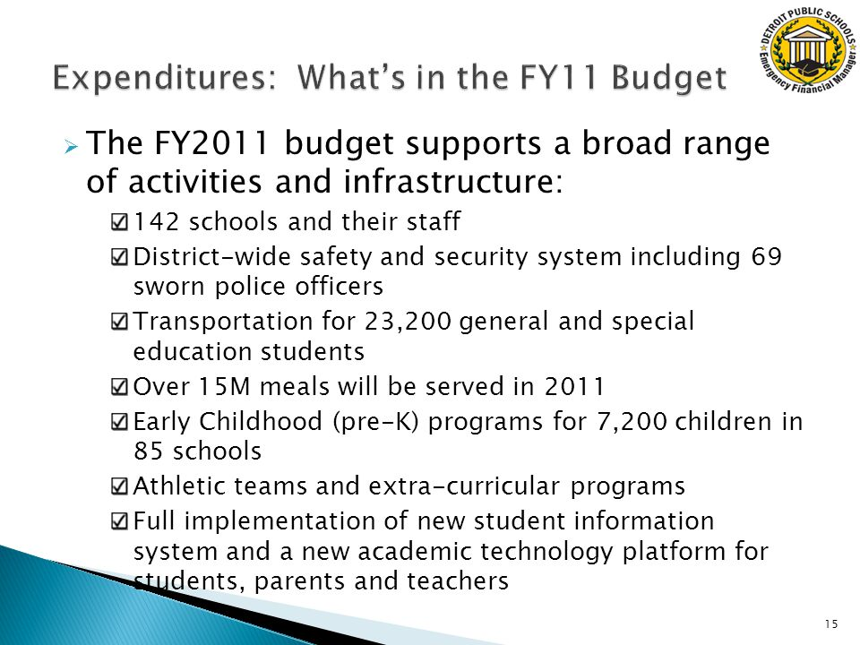  The FY2011 budget supports a broad range of activities and infrastructure: 142 schools and their staff District-wide safety and security system including 69 sworn police officers Transportation for 23,200 general and special education students Over 15M meals will be served in 2011 Early Childhood (pre-K) programs for 7,200 children in 85 schools Athletic teams and extra-curricular programs Full implementation of new student information system and a new academic technology platform for students, parents and teachers 15