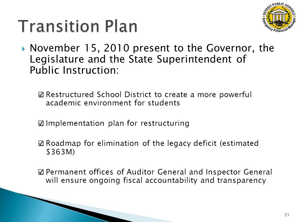  November 15, 2010 present to the Governor, the Legislature and the State Superintendent of Public Instruction: Restructured School District to create a more powerful academic environment for students Implementation plan for restructuring Roadmap for elimination of the legacy deficit (estimated $363M) Permanent offices of Auditor General and Inspector General will ensure ongoing fiscal accountability and transparency 21