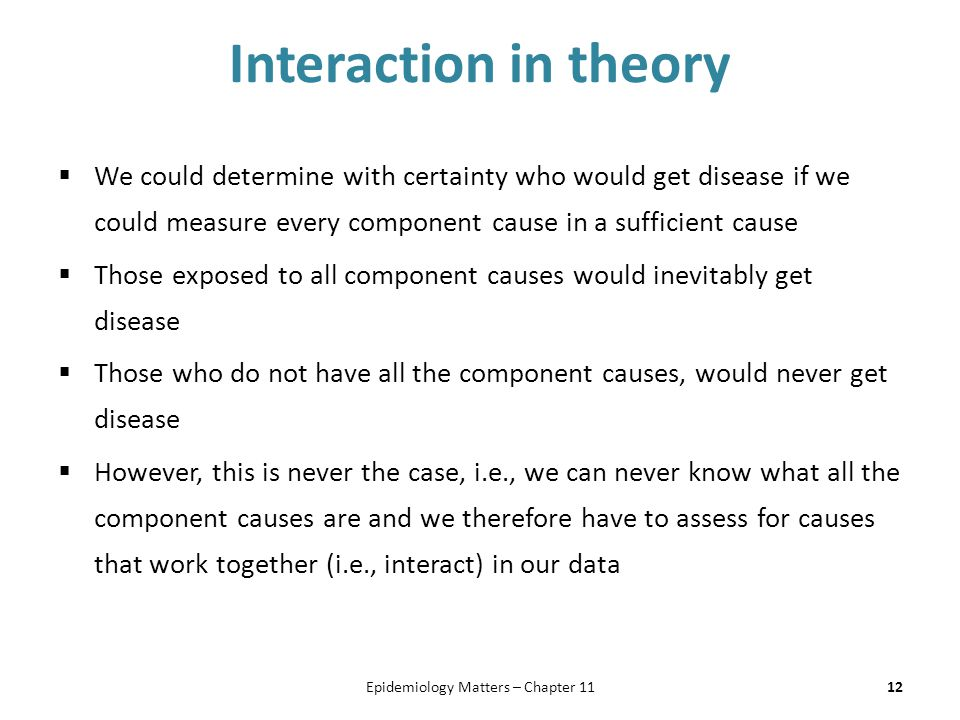 Interaction in theory  We could determine with certainty who would get disease if we could measure every component cause in a sufficient cause  Those exposed to all component causes would inevitably get disease  Those who do not have all the component causes, would never get disease  However, this is never the case, i.e., we can never know what all the component causes are and we therefore have to assess for causes that work together (i.e., interact) in our data 12Epidemiology Matters – Chapter 11