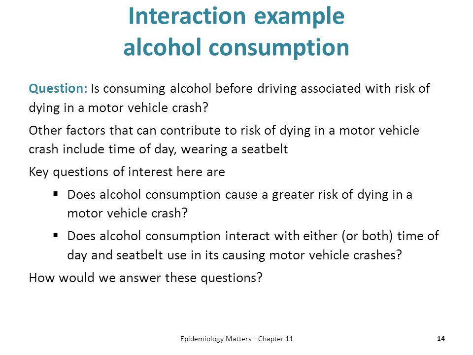 Interaction example alcohol consumption Question: Is consuming alcohol before driving associated with risk of dying in a motor vehicle crash.