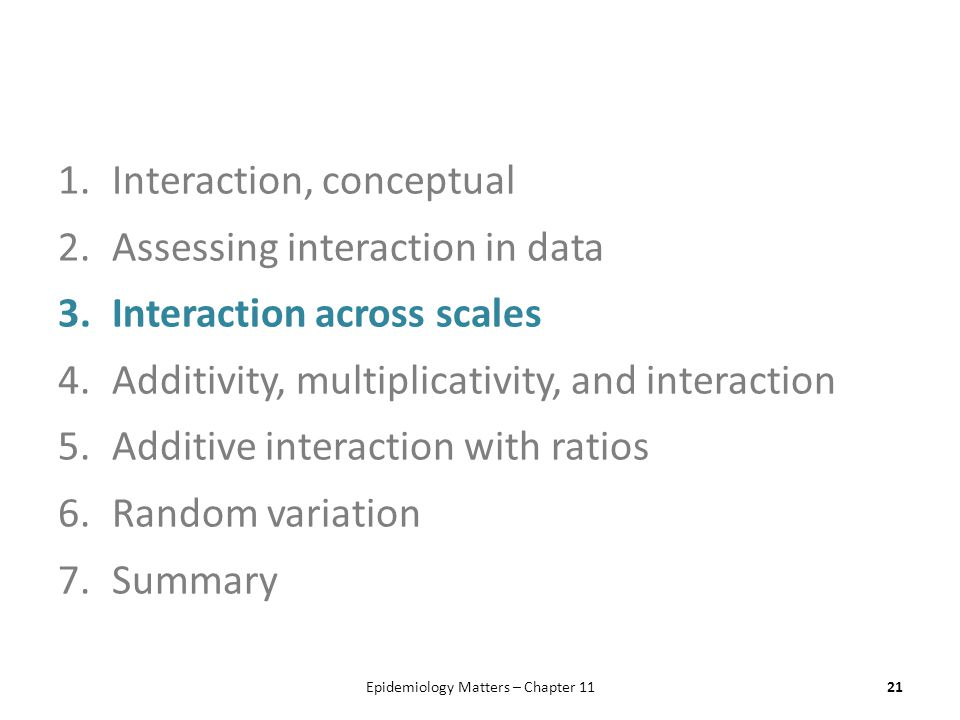1.Interaction, conceptual 2.Assessing interaction in data 3.Interaction across scales 4.Additivity, multiplicativity, and interaction 5.Additive interaction with ratios 6.Random variation 7.Summary Epidemiology Matters – Chapter 1121