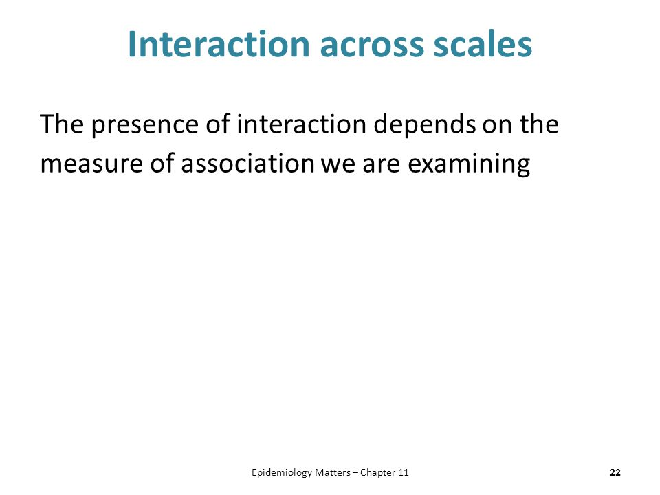 Interaction across scales The presence of interaction depends on the measure of association we are examining 22Epidemiology Matters – Chapter 11