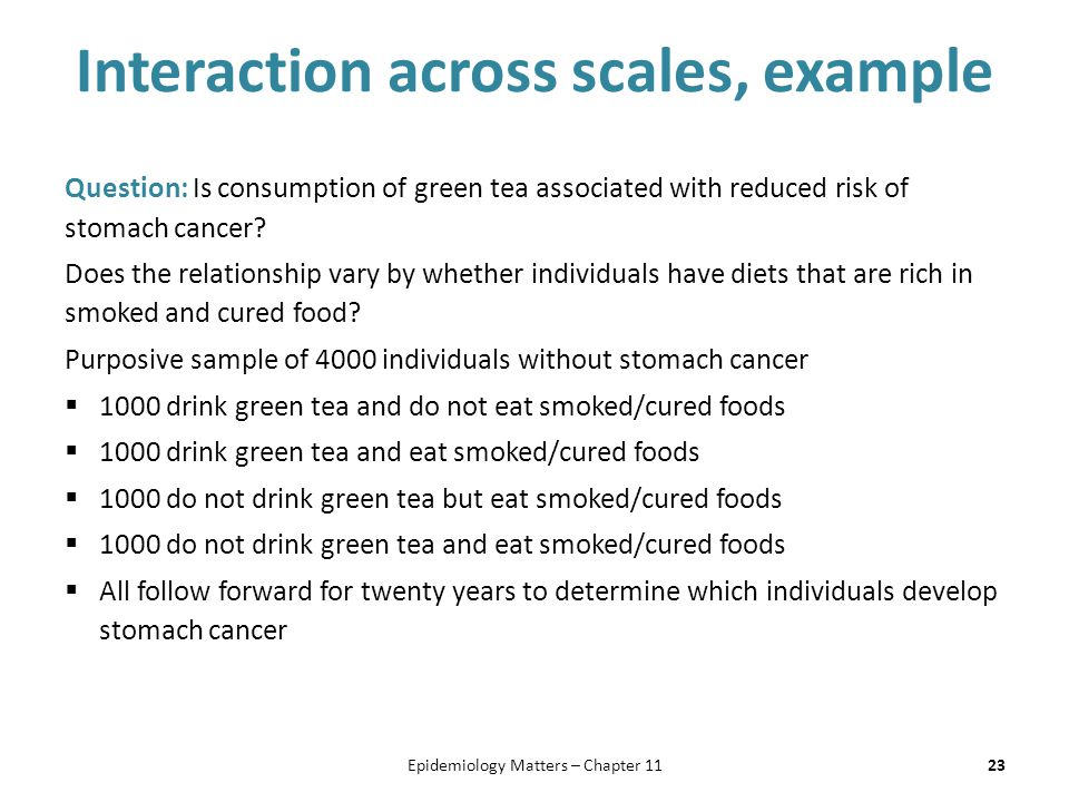 Interaction across scales, example Question: Is consumption of green tea associated with reduced risk of stomach cancer.