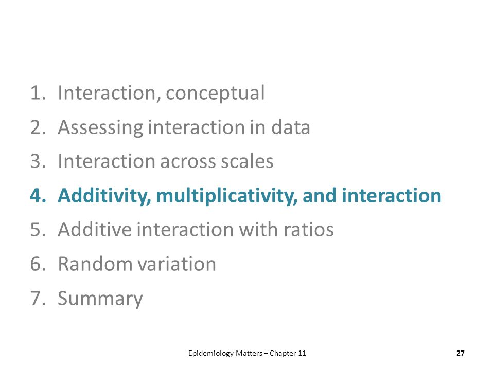1.Interaction, conceptual 2.Assessing interaction in data 3.Interaction across scales 4.Additivity, multiplicativity, and interaction 5.Additive interaction with ratios 6.Random variation 7.Summary Epidemiology Matters – Chapter 1127