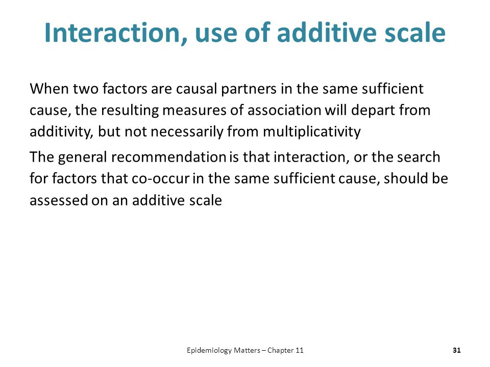 Interaction, use of additive scale When two factors are causal partners in the same sufficient cause, the resulting measures of association will depart from additivity, but not necessarily from multiplicativity The general recommendation is that interaction, or the search for factors that co-occur in the same sufficient cause, should be assessed on an additive scale 31Epidemiology Matters – Chapter 11