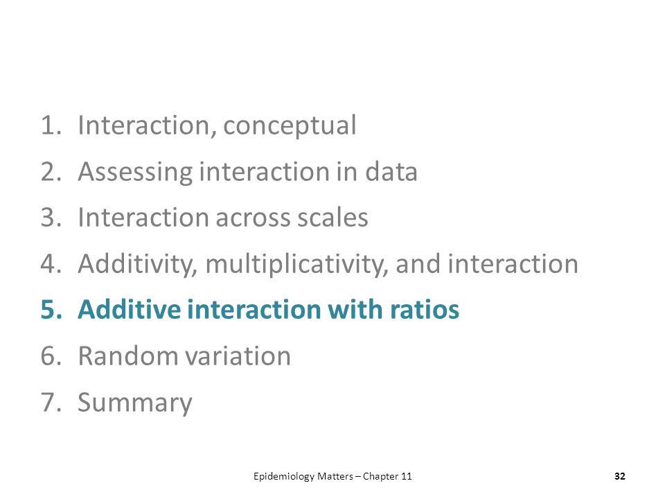 1.Interaction, conceptual 2.Assessing interaction in data 3.Interaction across scales 4.Additivity, multiplicativity, and interaction 5.Additive interaction with ratios 6.Random variation 7.Summary Epidemiology Matters – Chapter 1132