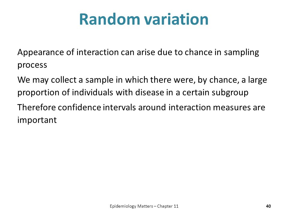 Random variation Appearance of interaction can arise due to chance in sampling process We may collect a sample in which there were, by chance, a large proportion of individuals with disease in a certain subgroup Therefore confidence intervals around interaction measures are important 40Epidemiology Matters – Chapter 11