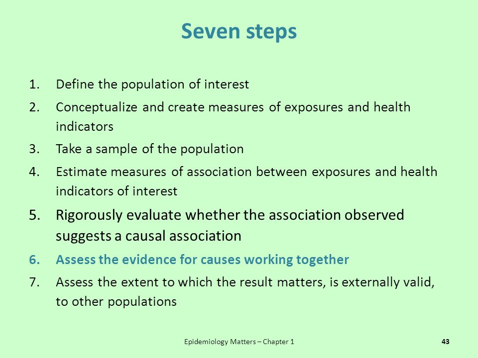 Seven steps 1.Define the population of interest 2.Conceptualize and create measures of exposures and health indicators 3.Take a sample of the population 4.Estimate measures of association between exposures and health indicators of interest 5.Rigorously evaluate whether the association observed suggests a causal association 6.Assess the evidence for causes working together 7.Assess the extent to which the result matters, is externally valid, to other populations Epidemiology Matters – Chapter 143