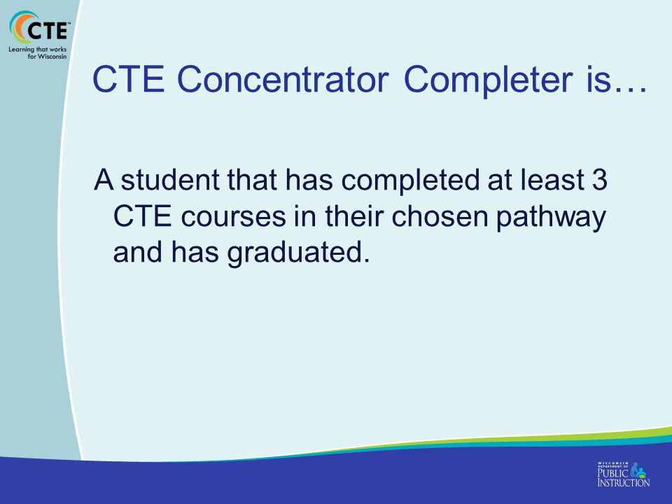 CTE Concentrator Completer is… A student that has completed at least 3 CTE courses in their chosen pathway and has graduated.