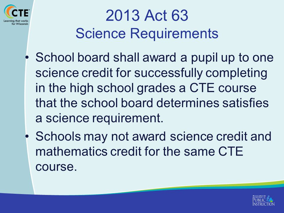 2013 Act 63 Science Requirements School board shall award a pupil up to one science credit for successfully completing in the high school grades a CTE course that the school board determines satisfies a science requirement.