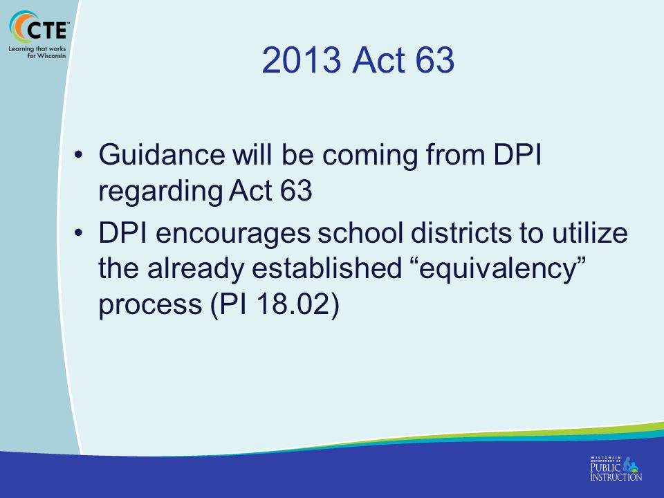 2013 Act 63 Guidance will be coming from DPI regarding Act 63 DPI encourages school districts to utilize the already established equivalency process (PI 18.02)