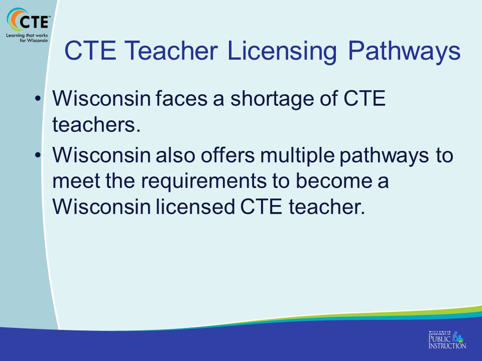 CTE Teacher Licensing Pathways Wisconsin faces a shortage of CTE teachers.